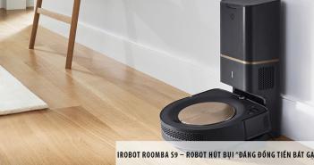 """iRobot Roomba S9 – Robot hút bụi """"đáng đồng tiền bát gạo"""""""